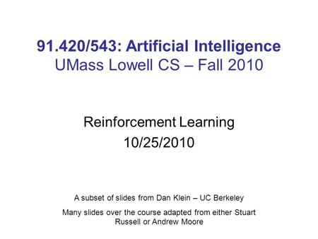 91.420/543: Artificial Intelligence UMass Lowell CS – Fall 2010 Reinforcement Learning 10/25/2010 A subset of slides from Dan Klein – UC Berkeley Many.