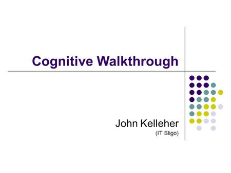 John Kelleher (IT Sligo) Cognitive Walkthrough. 1 Background Authors – Lewis & Polson (1991) Based on theory L&P CE+ Theory of Exploratory Learning Assesses.