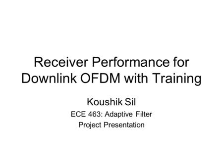 Receiver Performance for Downlink OFDM with Training Koushik Sil ECE 463: Adaptive Filter Project Presentation.