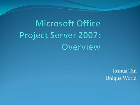 Joshua Tan Unique World. Goals and Agenda Learn: What is New for Office Project Server 2007 How Office Project Server 2007 Addresses Pain Points Found.