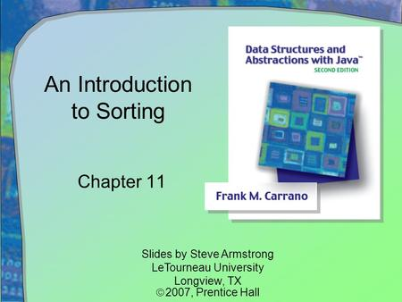 An Introduction to Sorting Chapter 11 Slides by Steve Armstrong LeTourneau University Longview, TX  2007,  Prentice Hall.