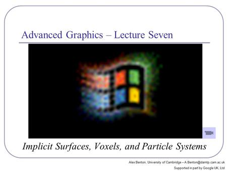 Advanced Graphics – Lecture Seven Implicit Surfaces, Voxels, and Particle Systems Alex Benton, University of Cambridge – Supported.