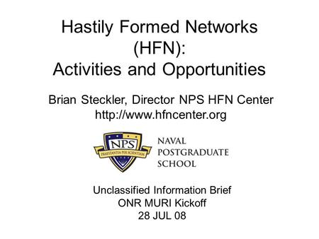 Hastily Formed Networks (HFN): Activities and Opportunities Brian Steckler, Director NPS HFN Center  Unclassified Information Brief.