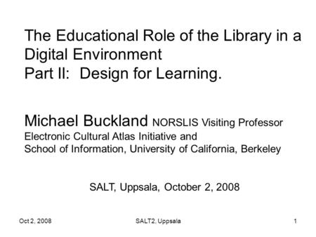 Oct 2, 2008SALT2, Uppsala1 The Educational Role of the Library in a Digital Environment Part II: Design for Learning. Michael Buckland NORSLIS Visiting.