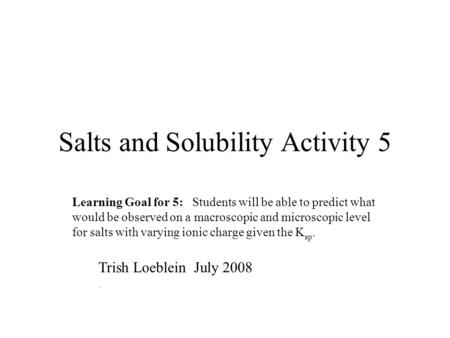 Salts and Solubility Activity 5 Learning Goal for 5: Students will be able to predict what would be observed on a macroscopic and microscopic level for.
