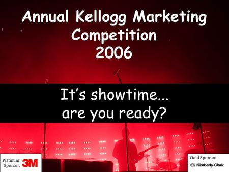 Annual Kellogg Marketing Competition 2006 It's showtime... are you ready? Platinum Sponsor: Gold Sponsor: