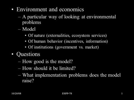 10/20/08ESPP-781 Outline Environment and economics –A particular way of looking at environmental problems –Model Of nature (externalities, ecosystem services)
