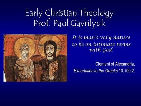 Early Christian Theology Prof. Paul Gavrilyuk It is man's very nature to be on intimate terms with God. Clement of Alexandria, Exhortation to the Greeks.
