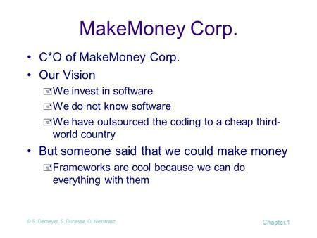 © S. Demeyer, S. Ducasse, O. Nierstrasz Chapter.1 MakeMoney Corp. C*O of MakeMoney Corp. Our Vision  We invest in software  We do not know software 