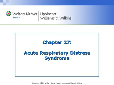 Copyright © 2009 Wolters Kluwer Health | Lippincott Williams & Wilkins Chapter 27: Acute Respiratory Distress Syndrome.
