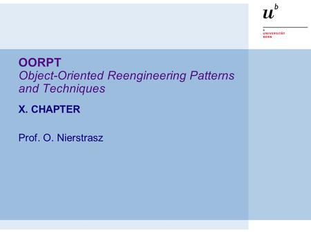 OORPT Object-Oriented Reengineering Patterns and Techniques X. CHAPTER Prof. O. Nierstrasz.