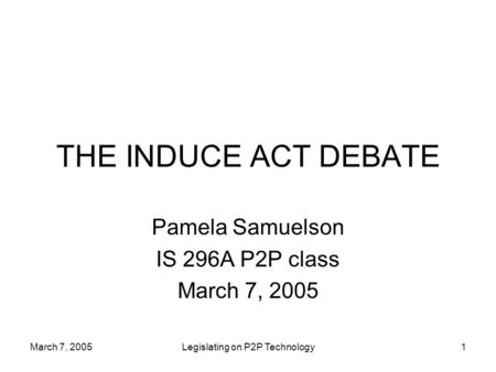 March 7, 2005Legislating on P2P Technology1 THE INDUCE ACT DEBATE Pamela Samuelson IS 296A P2P class March 7, 2005.