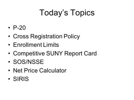 Today's Topics P-20 Cross Registration Policy Enrollment Limits Competitive SUNY Report Card SOS/NSSE Net Price Calculator SIRIS.