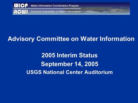 Advisory Committee on Water Information 2005 Interim Status September 14, 2005 USGS National Center Auditorium.