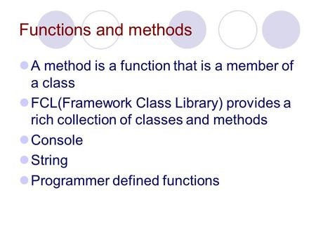 Functions and methods A method is a function that is a member of a class FCL(Framework Class Library) provides a rich collection of classes and methods.