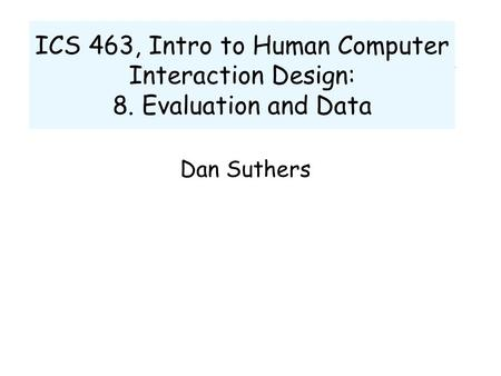 ICS 463, Intro to Human Computer Interaction Design: 8. Evaluation and Data Dan Suthers.