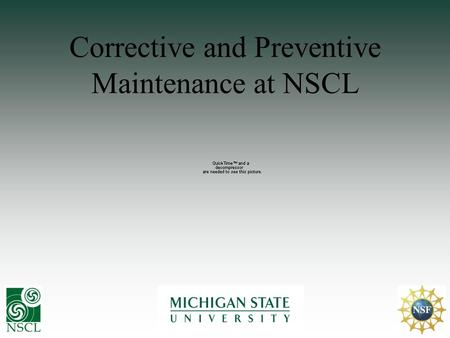 Corrective and Preventive Maintenance at NSCL. Outline Introduction to NSCL & MSU Quality Management at NSCL Tools used at NSCL for availability Future.