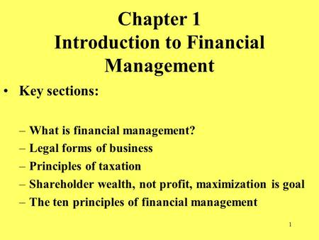 1 Chapter 1 Introduction to Financial Management Key sections: –What is financial management? –Legal forms of business –Principles of taxation –Shareholder.