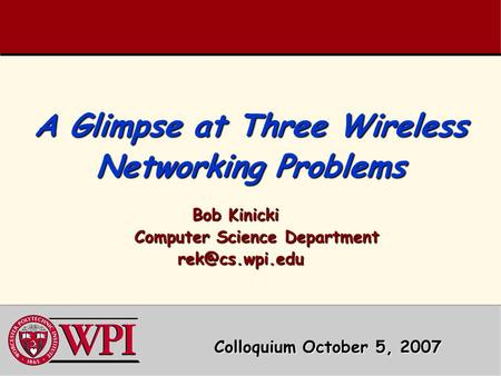 A Glimpse at Three Wireless Networking Problems Bob Kinicki Bob Kinicki Computer Science Department Computer Science Department
