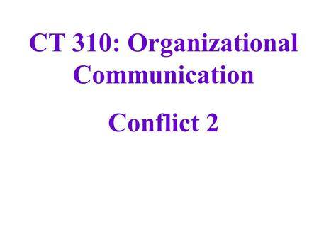 CT 310: Organizational Communication Conflict 2. Kilmann and Thomas Conflict Management Model concern for self non-assertion assertion concern for other.