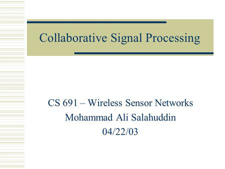 Collaborative Signal Processing CS 691 – Wireless Sensor Networks Mohammad Ali Salahuddin 04/22/03.