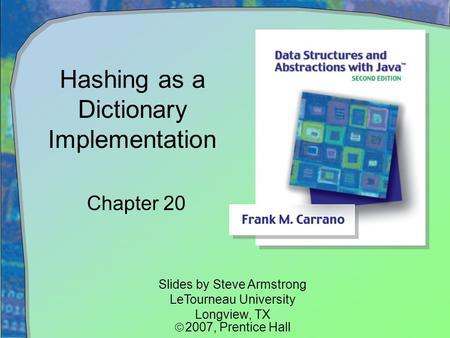 Hashing as a Dictionary Implementation Chapter 20 Slides by Steve Armstrong LeTourneau University Longview, TX  2007,  Prentice Hall.