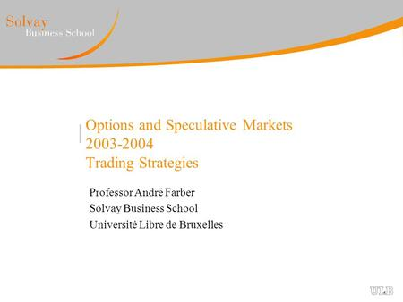 Options and Speculative Markets 2003-2004 Trading Strategies Professor André Farber Solvay Business School Université Libre de Bruxelles.