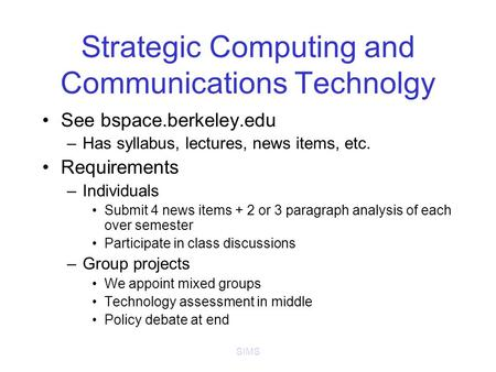 SIMS Strategic Computing and Communications Technolgy See bspace.berkeley.edu –Has syllabus, lectures, news items, etc. Requirements –Individuals Submit.