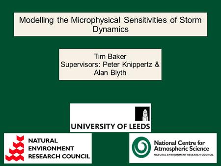 Modelling the Microphysical Sensitivities of Storm Dynamics Tim Baker Supervisors: Peter Knippertz & Alan Blyth.