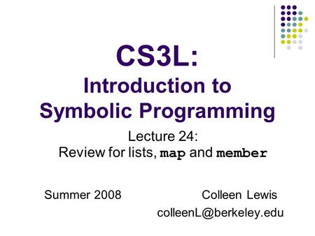 CS3L: Introduction to Symbolic Programming Summer 2008Colleen Lewis Lecture 24: Review for lists, map and member.