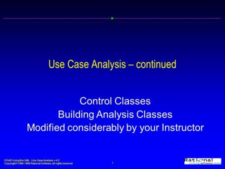 OOAD Using the UML - Use-Case Analysis, v 4.2 Copyright  1998-1999 Rational Software, all rights reserved 1 Use Case Analysis – continued Control Classes.