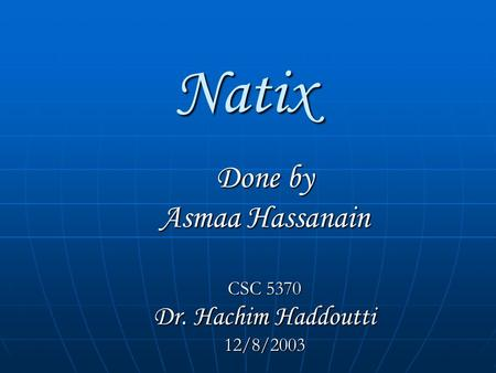 Natix Done by Asmaa Hassanain CSC 5370 Dr. Hachim Haddoutti 12/8/2003.