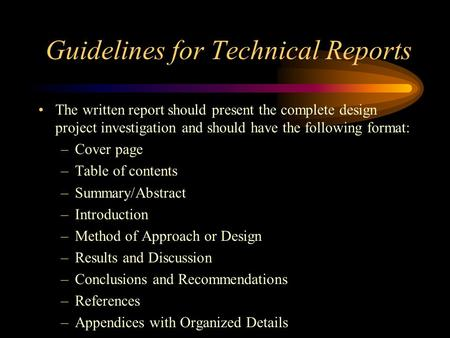 Guidelines for Technical Reports The written report should present the complete design project investigation and should have the following format: –Cover.