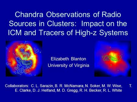 Chandra Observations of Radio Sources in Clusters: Impact on the ICM and Tracers of High-z Systems Elizabeth Blanton University of Virginia Collaborators: