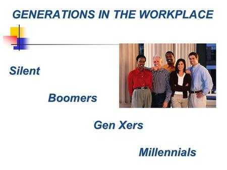 GENERATIONS IN THE WORKPLACE Silent SilentBoomers Gen Xers Millennials.