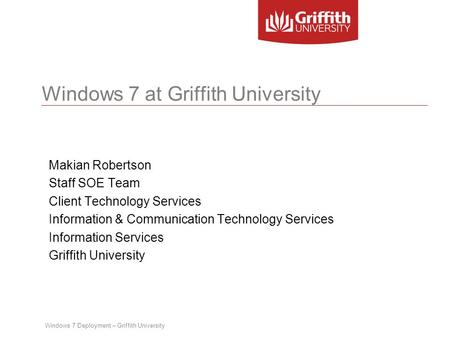 Windows 7 Deployment – Griffith University Windows 7 at Griffith University Makian Robertson Staff SOE Team Client Technology Services Information & Communication.