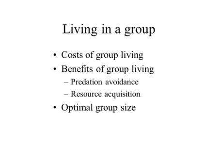 Living in a group Costs of group living Benefits of group living –Predation avoidance –Resource acquisition Optimal group size.
