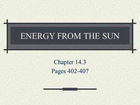 ENERGY FROM THE SUN Chapter 14.3 Pages 402-407. Energy in the Atmosphere The sun is the source of ALL energy in our atmosphere. Three things that can.