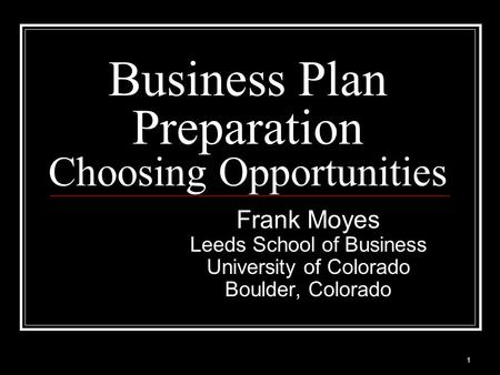 Business Plan Preparation Choosing Opportunities Frank Moyes Leeds School of Business University of Colorado Boulder, Colorado 1.