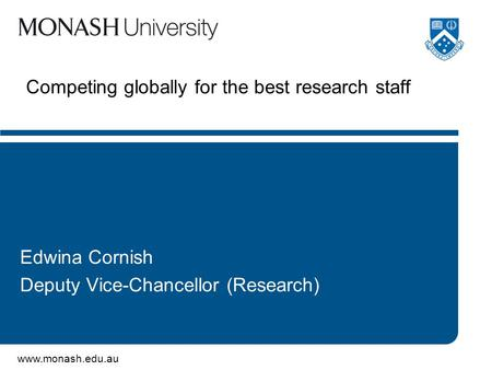 Www.monash.edu.au Competing globally for the best research staff Edwina Cornish Deputy Vice-Chancellor (Research)