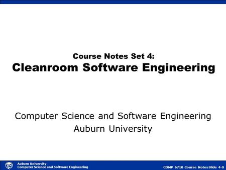 COMP 6710 Course NotesSlide 4-0 Auburn University Computer Science and Software Engineering Course Notes Set 4: Cleanroom Software Engineering Computer.