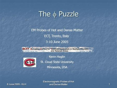 6 June 2005 - KLH Electromagnetic Probes of Hot and Dense Matter1 The  Puzzle EM Probes of Hot and Dense Matter ECT, Trento, Italy 3-10 June 2005 Kevin.