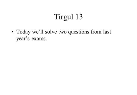 Tirgul 13 Today we'll solve two questions from last year's exams.