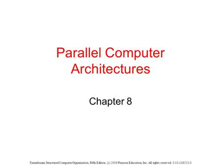 Tanenbaum, Structured Computer Organization, Fifth Edition, (c) 2006 Pearson Education, Inc. All rights reserved. 0-13-148521-0 Parallel Computer Architectures.