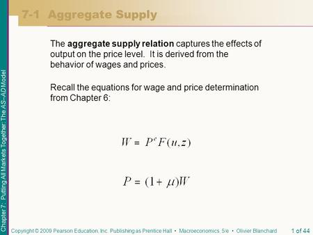 7-1 Aggregate Supply The aggregate supply relation captures the effects of output on the price level. It is derived from the behavior of wages and prices.