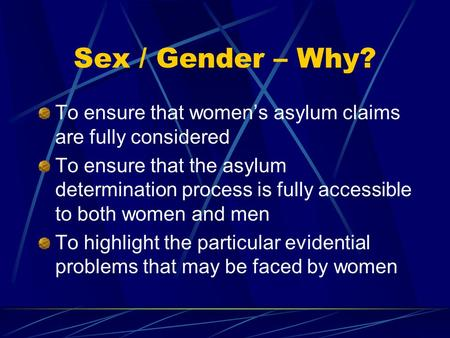Sex / Gender – Why? To ensure that women's asylum claims are fully considered To ensure that the asylum determination process is fully accessible to both.