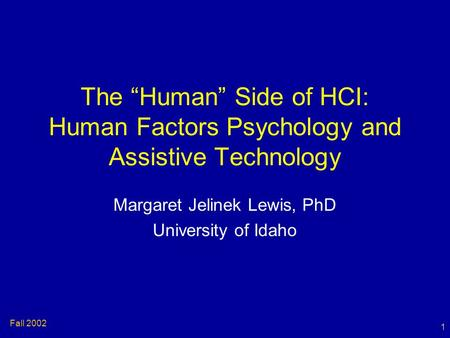 "1 Fall 2002 The ""Human"" Side of HCI: Human Factors Psychology and Assistive Technology Margaret Jelinek Lewis, PhD University of Idaho."