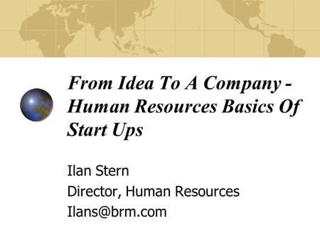 From Idea To A Company - Human Resources Basics Of Start Ups Ilan Stern Director, Human Resources