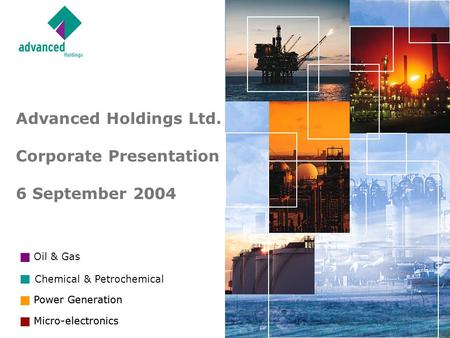 <strong>Power</strong> Generation Micro-<strong>electronics</strong> Oil & Gas <strong>Power</strong> Generation Chemical & Petrochemical Micro-<strong>electronics</strong> <strong>Advanced</strong> Holdings Ltd. Corporate Presentation.