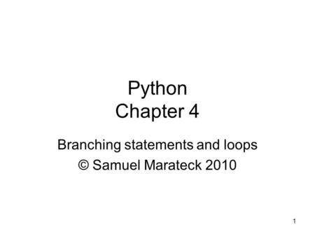 1 Python Chapter 4 Branching statements and loops © Samuel Marateck 2010.